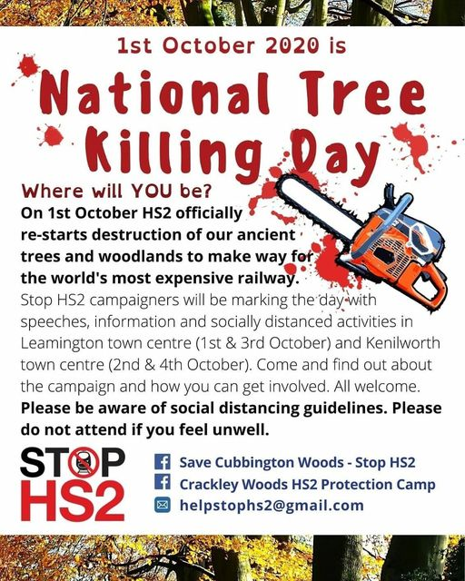 National Tree Killing Day Leaflet - On October 1st HS2 officially re-starts destruction of our ancient trees and woodlands to make way for the world's most expensive railway. Stop HS2 campaigners will be marking the day with speeches, information and socially distanced activities in Leamington town centre (1st & 3rd October) and Kenilworth town centre (2nd & 4th October). Come and find out about the campaign and how you can get involved. All welcome. Please be aware of social distancing guidelines. Please do not attend if you feel unwell.